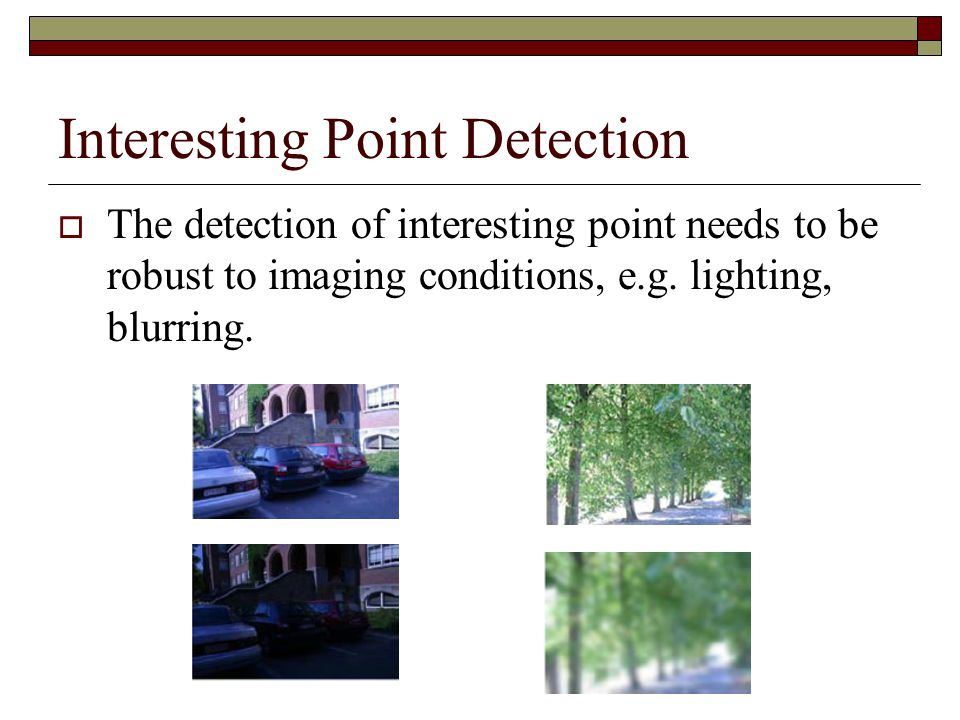 Interesting Point Detection  The detection of interesting point needs to be robust to imaging conditions, e.g.