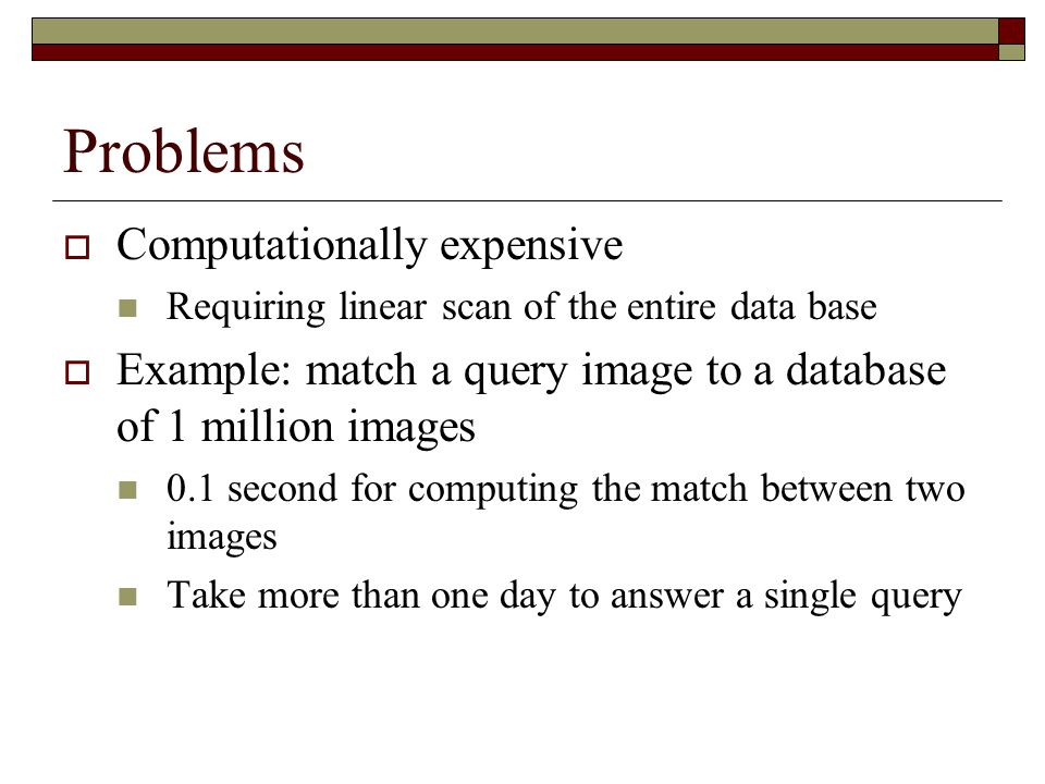 Problems  Computationally expensive Requiring linear scan of the entire data base  Example: match a query image to a database of 1 million images 0.