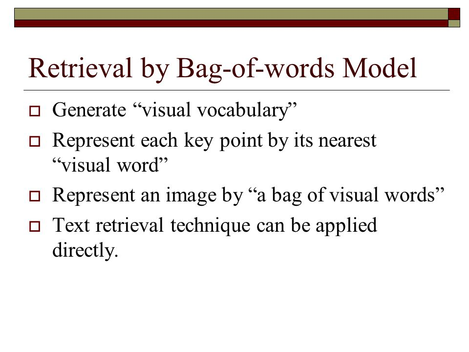 """Retrieval by Bag-of-words Model  Generate """"visual vocabulary""""  Represent each key point by its nearest """"visual word""""  Represent an image by """"a bag"""