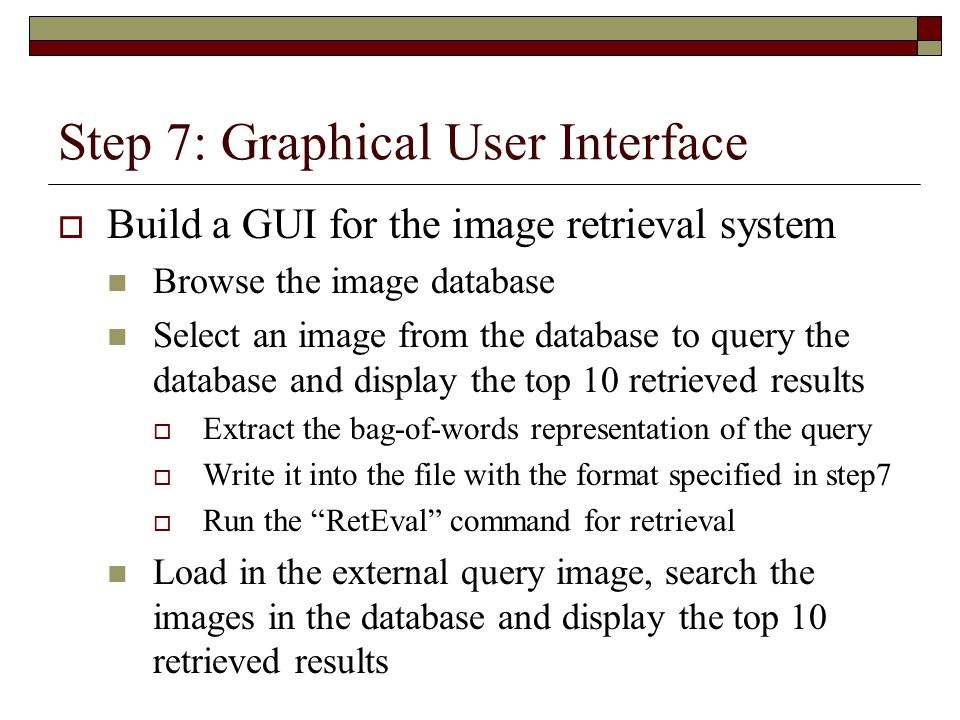 Step 7: Graphical User Interface  Build a GUI for the image retrieval system Browse the image database Select an image from the database to query the database and display the top 10 retrieved results  Extract the bag-of-words representation of the query  Write it into the file with the format specified in step7  Run the RetEval command for retrieval Load in the external query image, search the images in the database and display the top 10 retrieved results