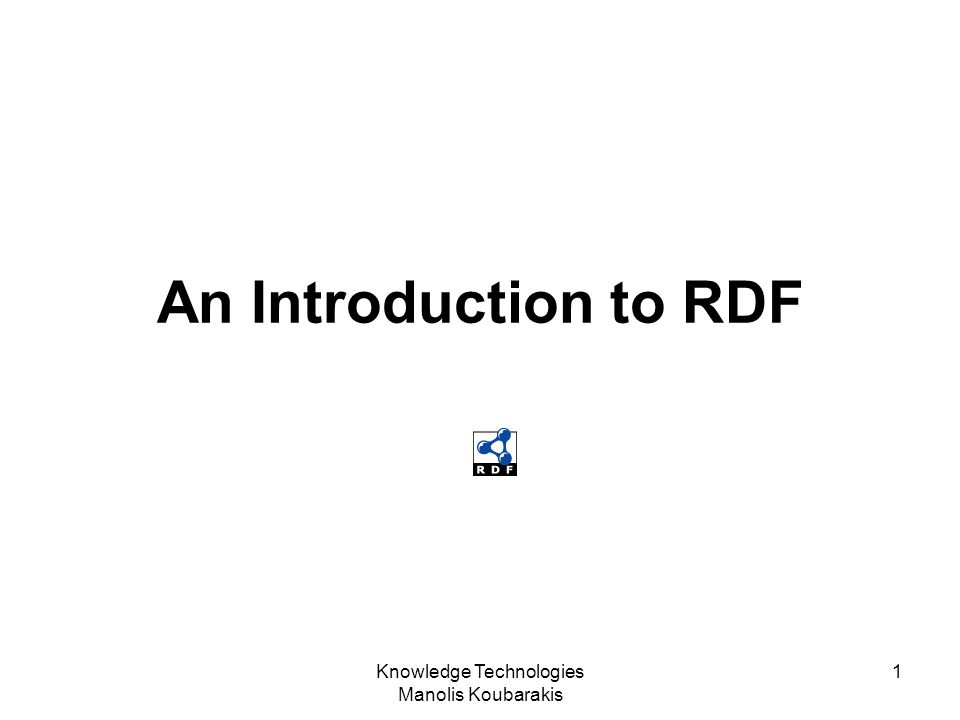 Knowledge Technologies Manolis Koubarakis 1 An Introduction to RDF