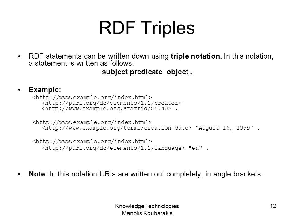 Knowledge Technologies Manolis Koubarakis 12 RDF Triples RDF statements can be written down using triple notation. In this notation, a statement is wr