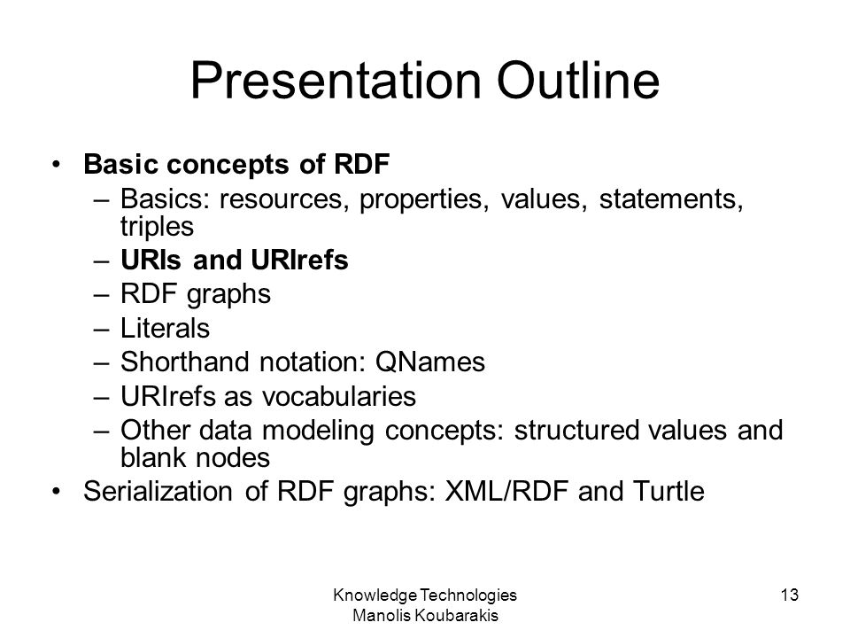 Knowledge Technologies Manolis Koubarakis 13 Presentation Outline Basic concepts of RDF –Basics: resources, properties, values, statements, triples –U