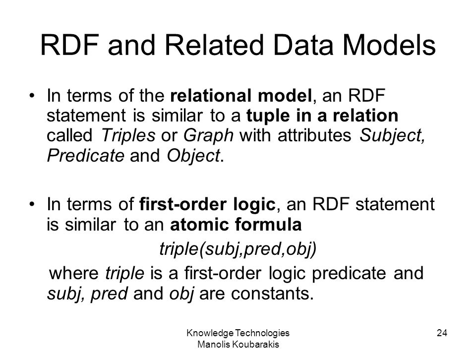 Knowledge Technologies Manolis Koubarakis 24 RDF and Related Data Models In terms of the relational model, an RDF statement is similar to a tuple in a