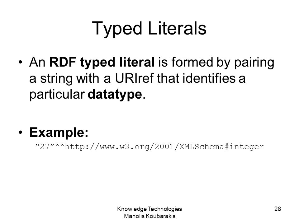 Knowledge Technologies Manolis Koubarakis 28 Typed Literals An RDF typed literal is formed by pairing a string with a URIref that identifies a particu