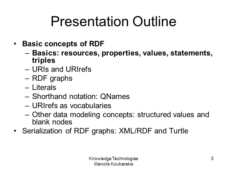 Knowledge Technologies Manolis Koubarakis 3 Presentation Outline Basic concepts of RDF –Basics: resources, properties, values, statements, triples –UR