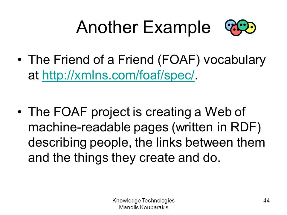 Knowledge Technologies Manolis Koubarakis 44 Another Example The Friend of a Friend (FOAF) vocabulary at http://xmlns.com/foaf/spec/.http://xmlns.com/
