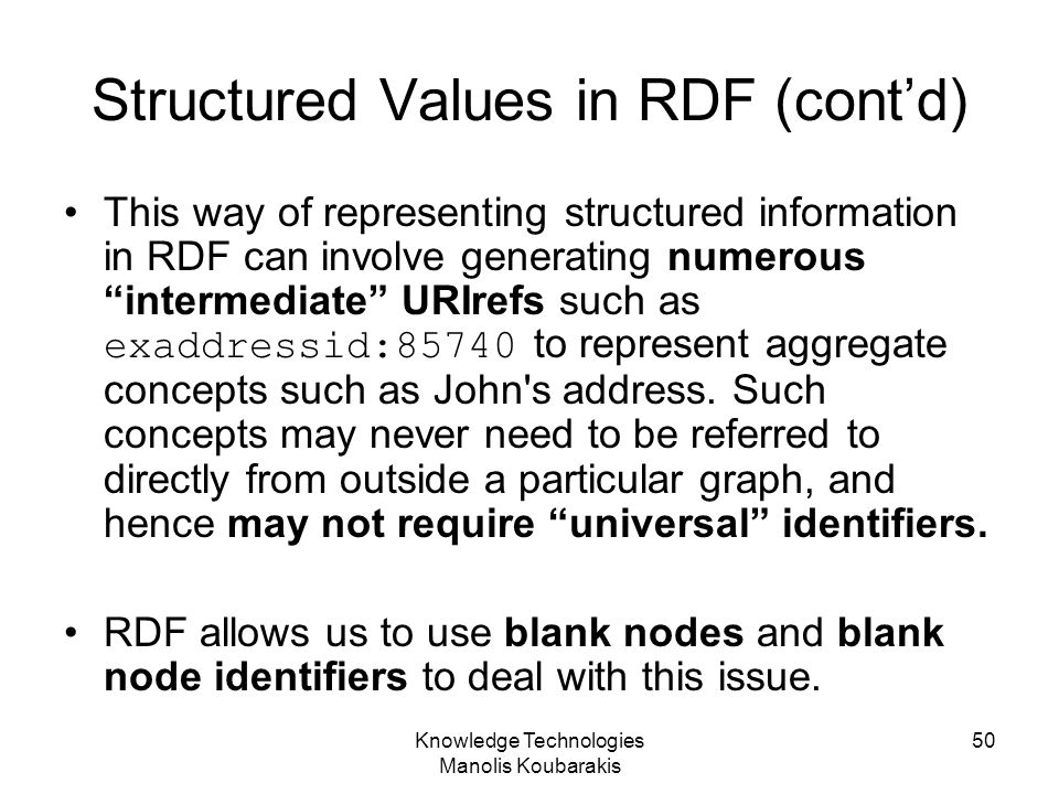 Knowledge Technologies Manolis Koubarakis 50 Structured Values in RDF (cont'd) This way of representing structured information in RDF can involve gene