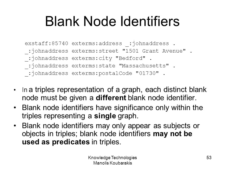 Knowledge Technologies Manolis Koubarakis 53 Blank Node Identifiers exstaff:85740 exterms:address _:johnaddress. _:johnaddress exterms:street