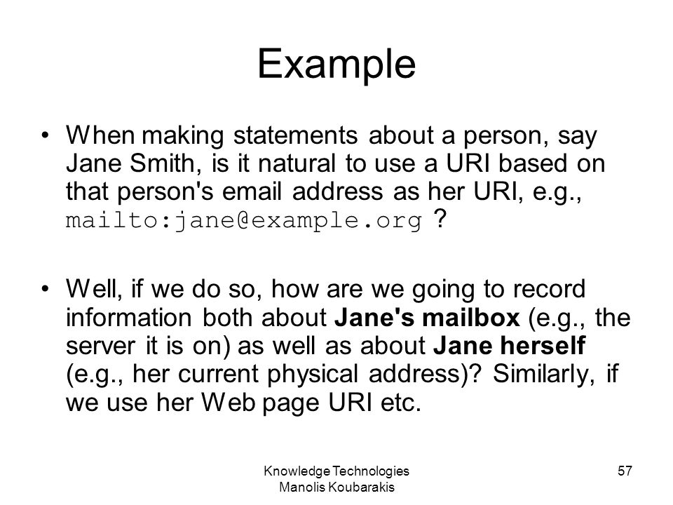 Knowledge Technologies Manolis Koubarakis 57 Example When making statements about a person, say Jane Smith, is it natural to use a URI based on that p