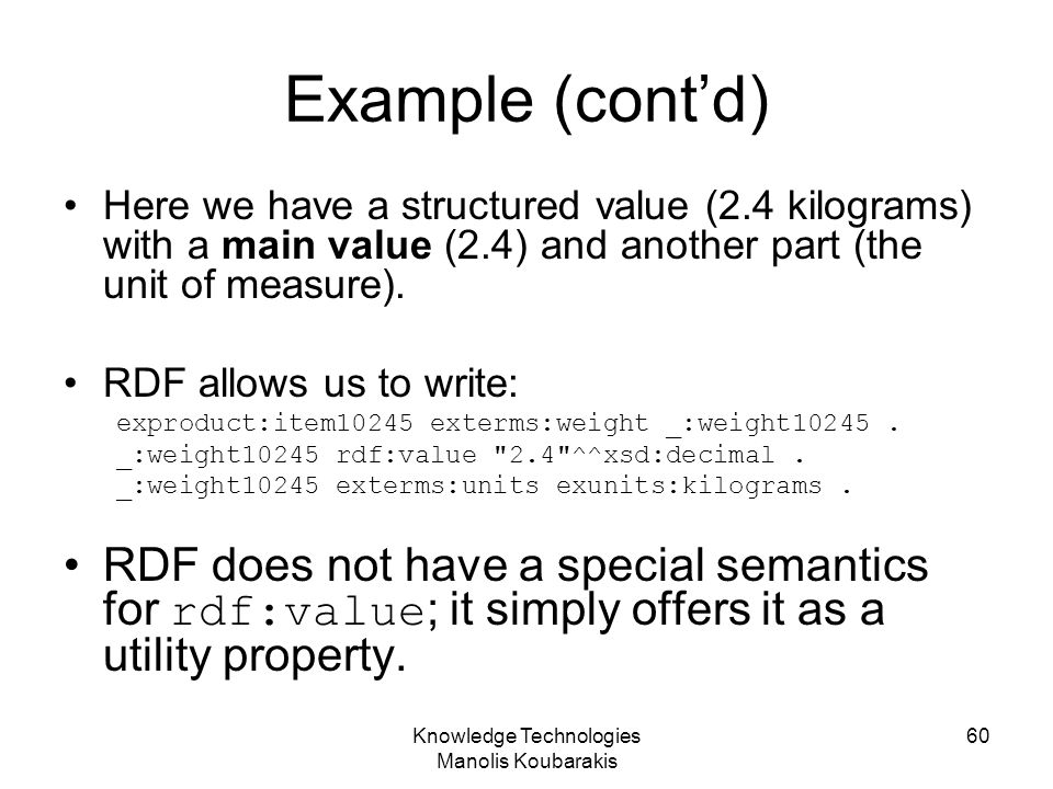 Knowledge Technologies Manolis Koubarakis 60 Example (cont'd) Here we have a structured value (2.4 kilograms) with a main value (2.4) and another part