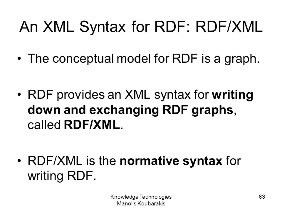 Knowledge Technologies Manolis Koubarakis 63 An XML Syntax for RDF: RDF/XML The conceptual model for RDF is a graph. RDF provides an XML syntax for wr