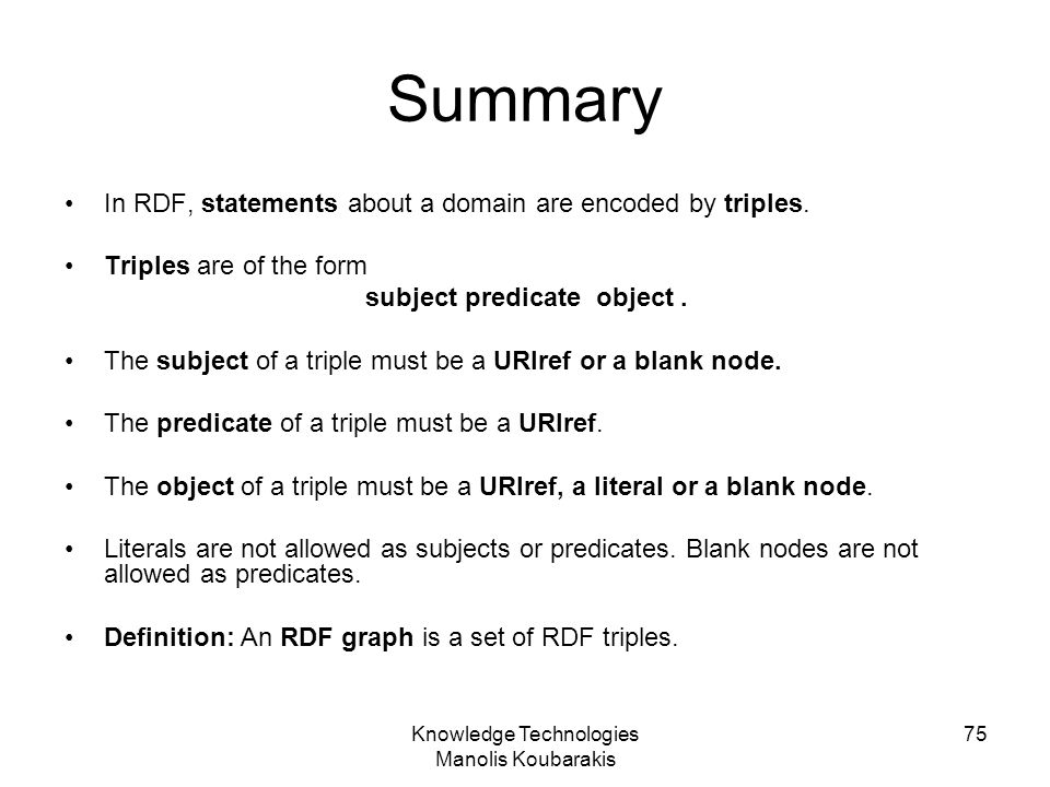 Knowledge Technologies Manolis Koubarakis 75 Summary In RDF, statements about a domain are encoded by triples. Triples are of the form subject predica