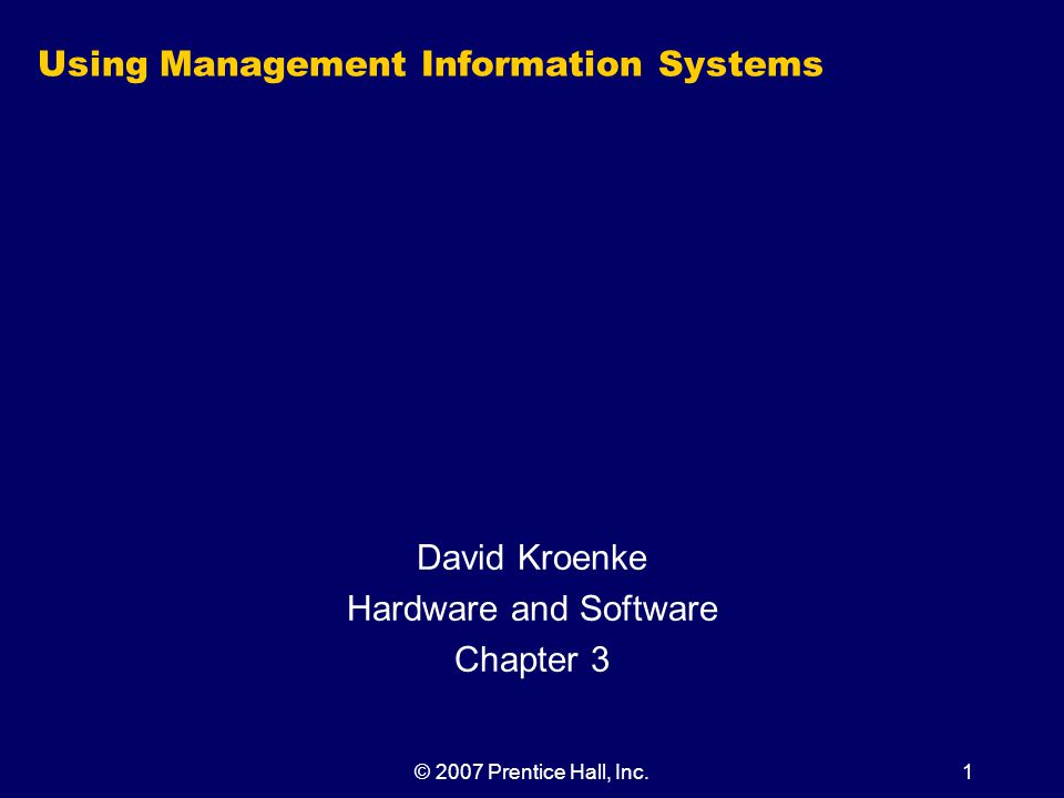 © 2007 Prentice Hall, Inc.1 Using Management Information Systems David Kroenke Hardware and Software Chapter 3