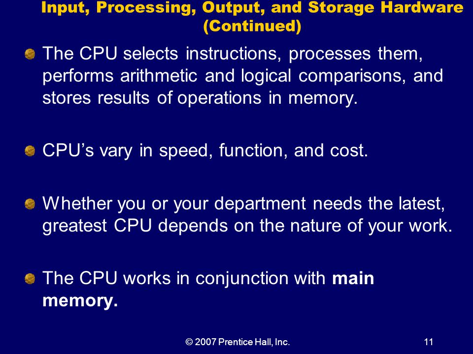 © 2007 Prentice Hall, Inc.11 Input, Processing, Output, and Storage Hardware (Continued) The CPU selects instructions, processes them, performs arithmetic and logical comparisons, and stores results of operations in memory.