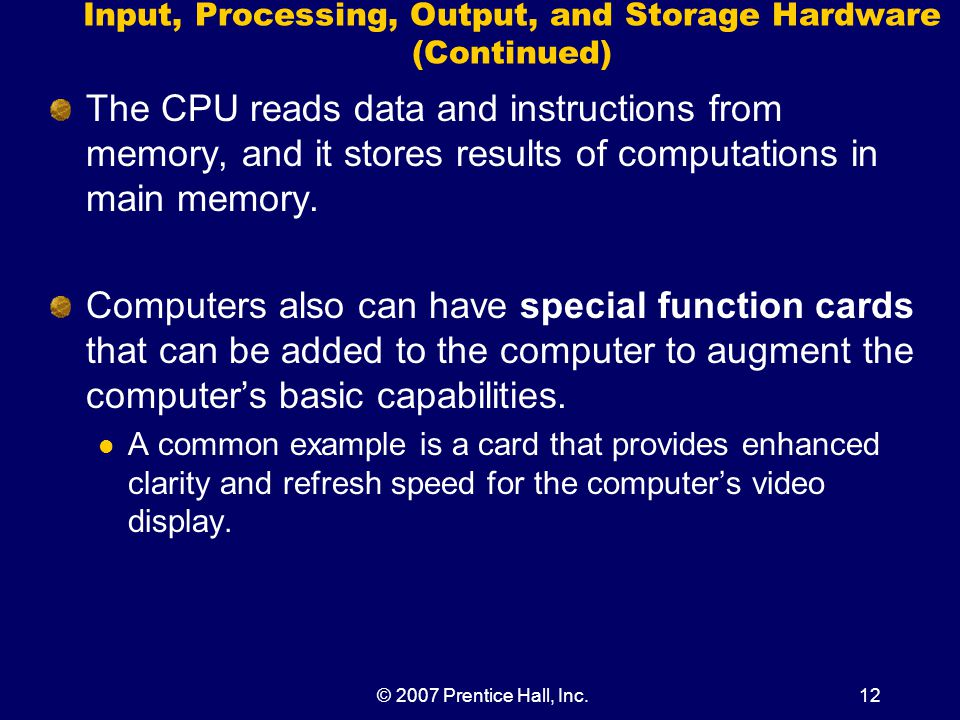 © 2007 Prentice Hall, Inc.12 Input, Processing, Output, and Storage Hardware (Continued) The CPU reads data and instructions from memory, and it stores results of computations in main memory.