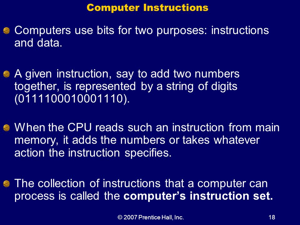 © 2007 Prentice Hall, Inc.18 Computer Instructions Computers use bits for two purposes: instructions and data.