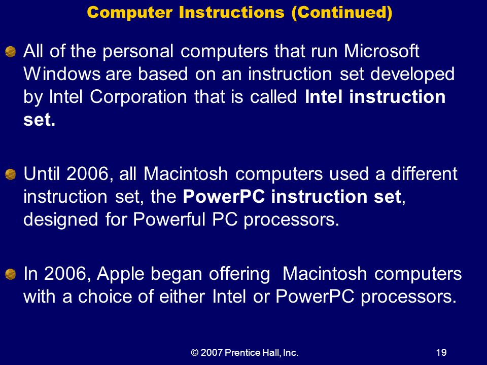 © 2007 Prentice Hall, Inc.19 Computer Instructions (Continued) All of the personal computers that run Microsoft Windows are based on an instruction set developed by Intel Corporation that is called Intel instruction set.