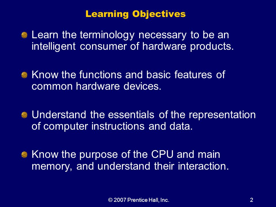 © 2007 Prentice Hall, Inc.2 Learning Objectives Learn the terminology necessary to be an intelligent consumer of hardware products.