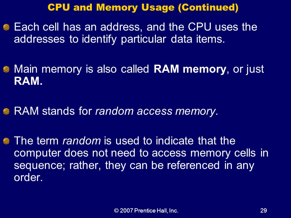 © 2007 Prentice Hall, Inc.29 CPU and Memory Usage (Continued) Each cell has an address, and the CPU uses the addresses to identify particular data items.