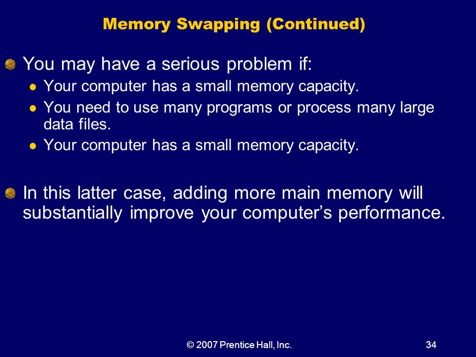 © 2007 Prentice Hall, Inc.34 Memory Swapping (Continued) You may have a serious problem if: Your computer has a small memory capacity.