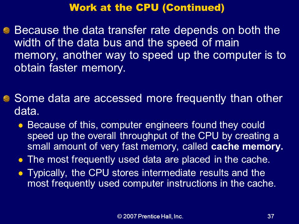 © 2007 Prentice Hall, Inc.37 Work at the CPU (Continued) Because the data transfer rate depends on both the width of the data bus and the speed of main memory, another way to speed up the computer is to obtain faster memory.
