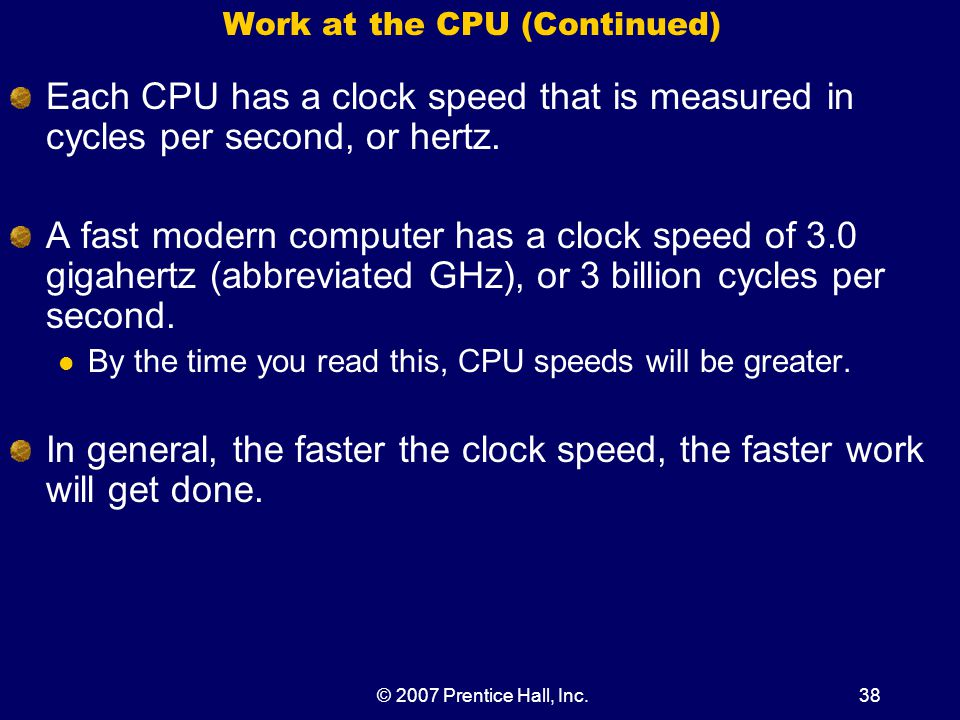 © 2007 Prentice Hall, Inc.38 Work at the CPU (Continued) Each CPU has a clock speed that is measured in cycles per second, or hertz.