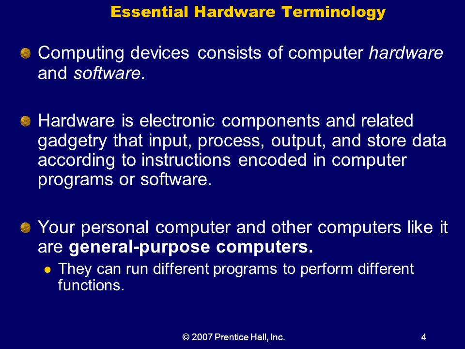 © 2007 Prentice Hall, Inc.4 Essential Hardware Terminology Computing devices consists of computer hardware and software.