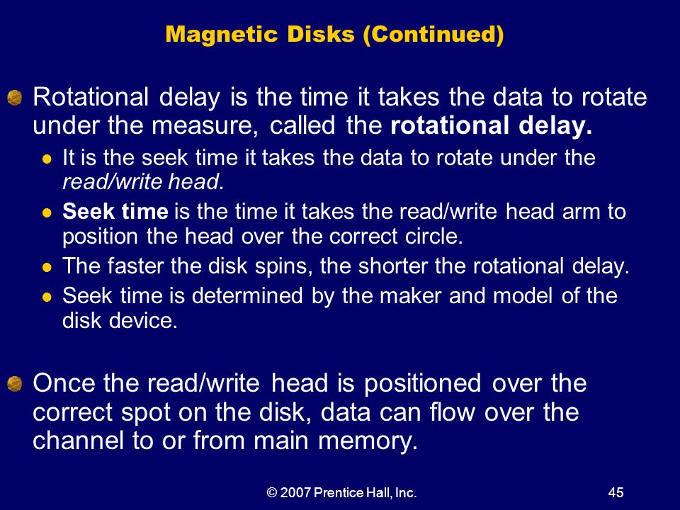 © 2007 Prentice Hall, Inc.45 Magnetic Disks (Continued) Rotational delay is the time it takes the data to rotate under the measure, called the rotational delay.