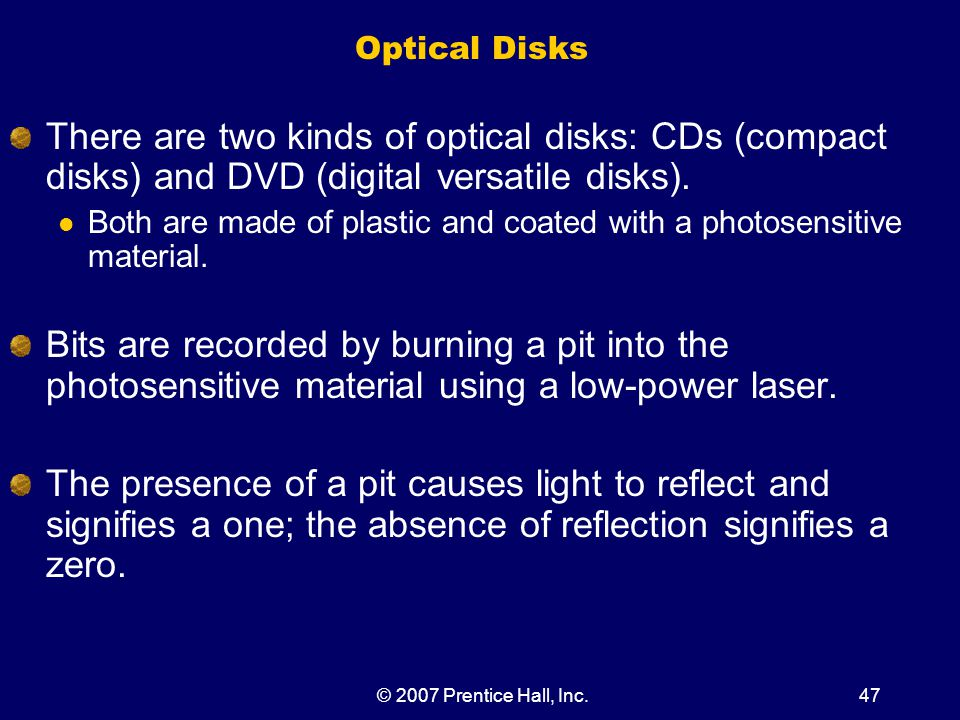 © 2007 Prentice Hall, Inc.47 Optical Disks There are two kinds of optical disks: CDs (compact disks) and DVD (digital versatile disks).