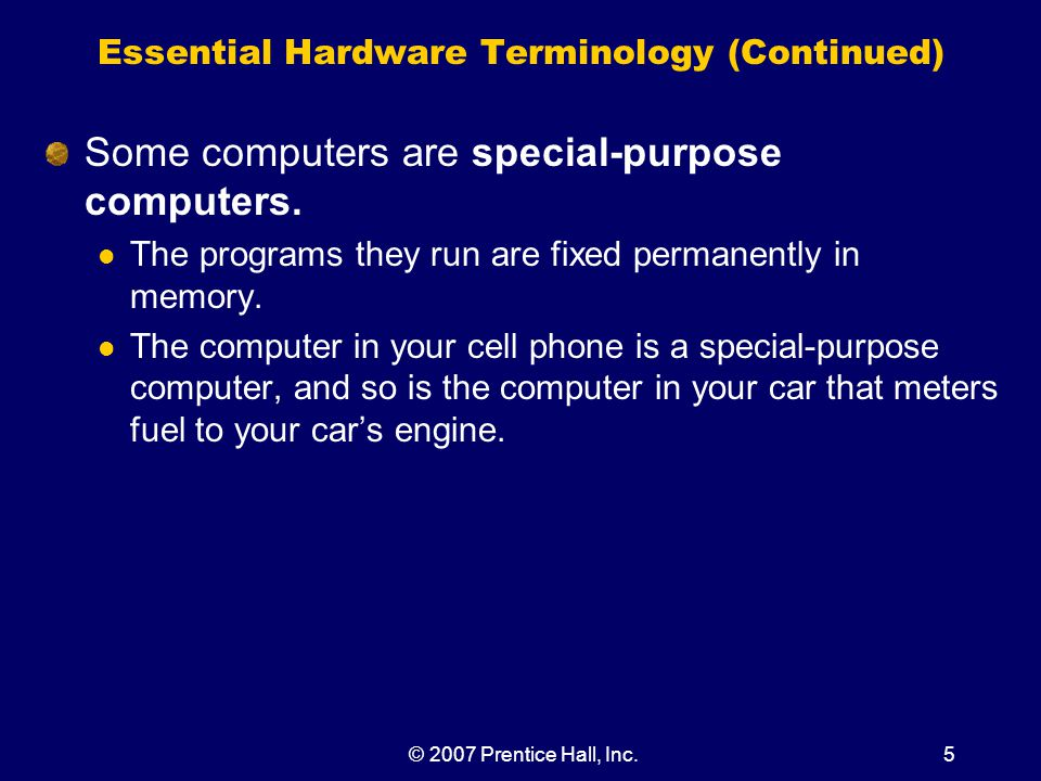 © 2007 Prentice Hall, Inc.6 Essential Hardware Terminology (Continued) The principles and fundamental components of general-purpose and special-purpose computers are the same; The sole difference is the computer can process a variety of different programs