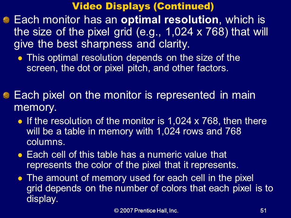 © 2007 Prentice Hall, Inc.51 Video Displays (Continued) Each monitor has an optimal resolution, which is the size of the pixel grid (e.g., 1,024 x 768) that will give the best sharpness and clarity.