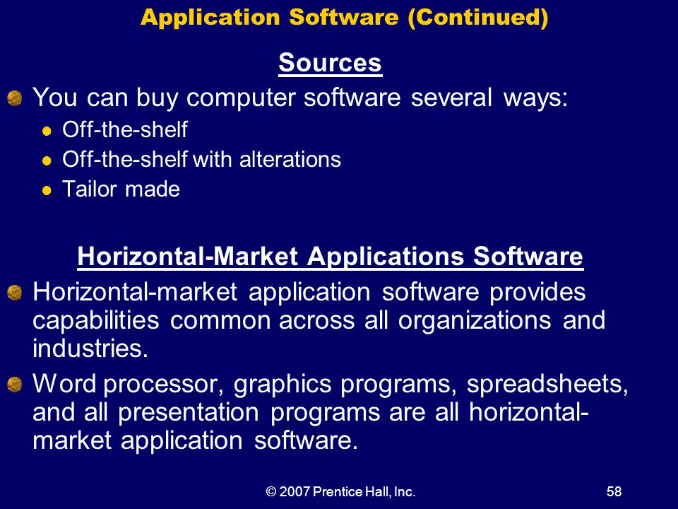 © 2007 Prentice Hall, Inc.58 Application Software (Continued) Sources You can buy computer software several ways: Off-the-shelf Off-the-shelf with alterations Tailor made Horizontal-Market Applications Software Horizontal-market application software provides capabilities common across all organizations and industries.
