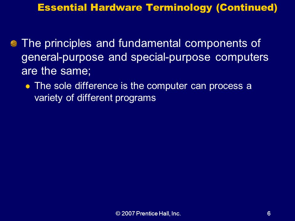 © 2007 Prentice Hall, Inc.7 Input, Processing, Output, and Storage Hardware One easy way to categorize hardware is by its primary function: Input hardware Processing hardware Output hardware Storage hardware Communication hardware