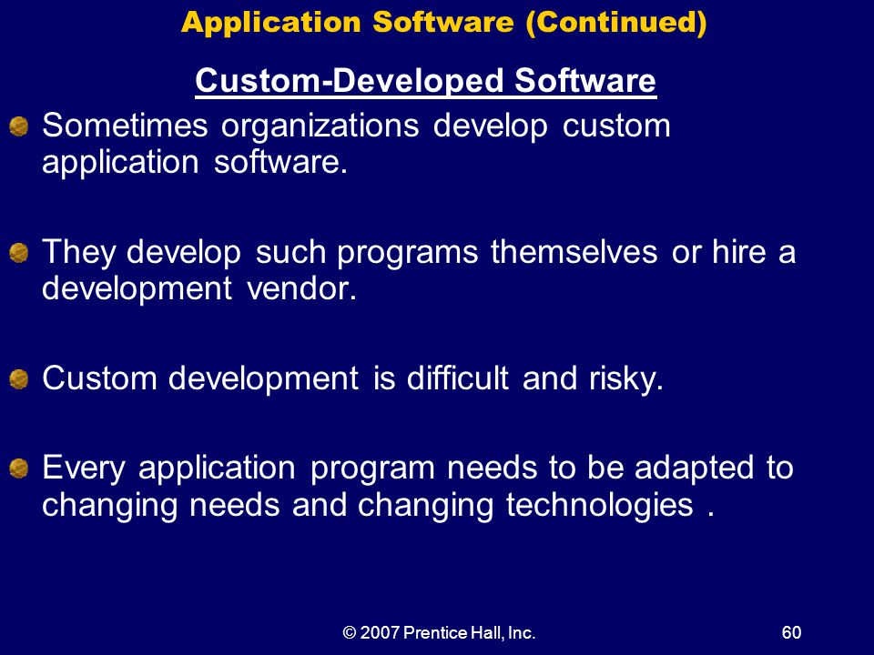 © 2007 Prentice Hall, Inc.60 Application Software (Continued) Custom-Developed Software Sometimes organizations develop custom application software.