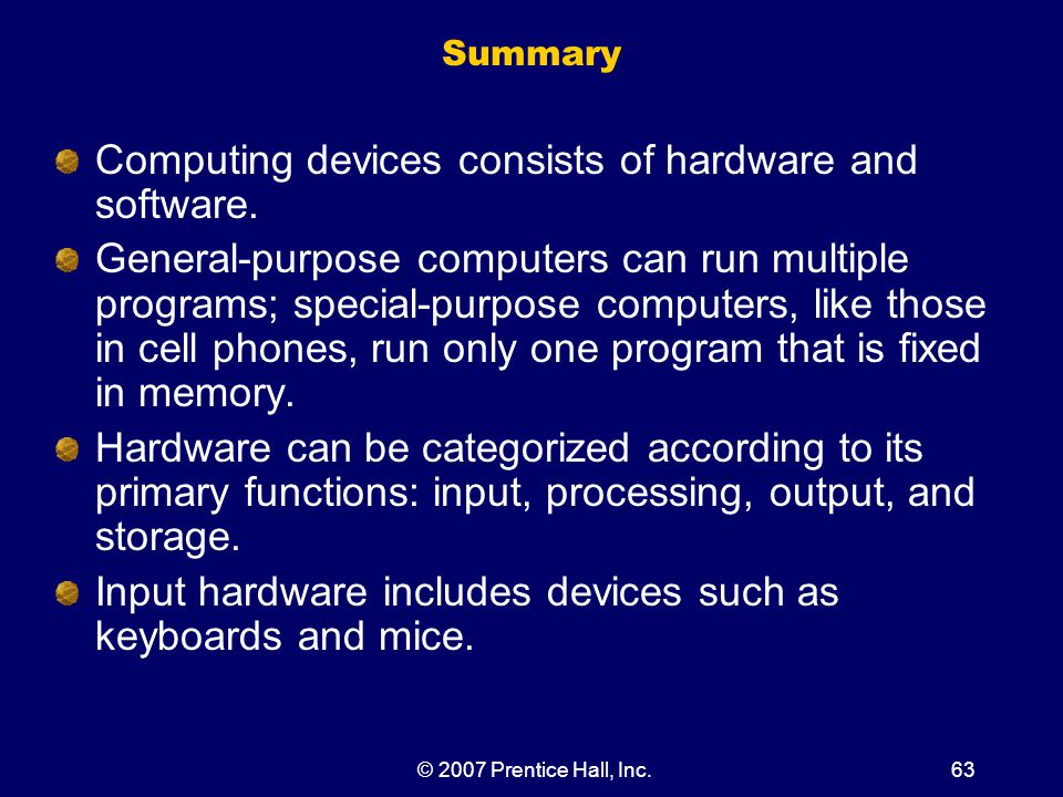 © 2007 Prentice Hall, Inc.63 Summary Computing devices consists of hardware and software.