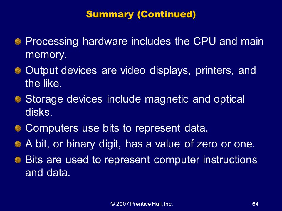 © 2007 Prentice Hall, Inc.64 Summary (Continued) Processing hardware includes the CPU and main memory.