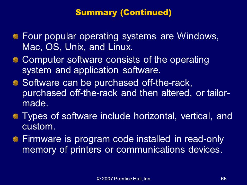 © 2007 Prentice Hall, Inc.65 Summary (Continued) Four popular operating systems are Windows, Mac, OS, Unix, and Linux.