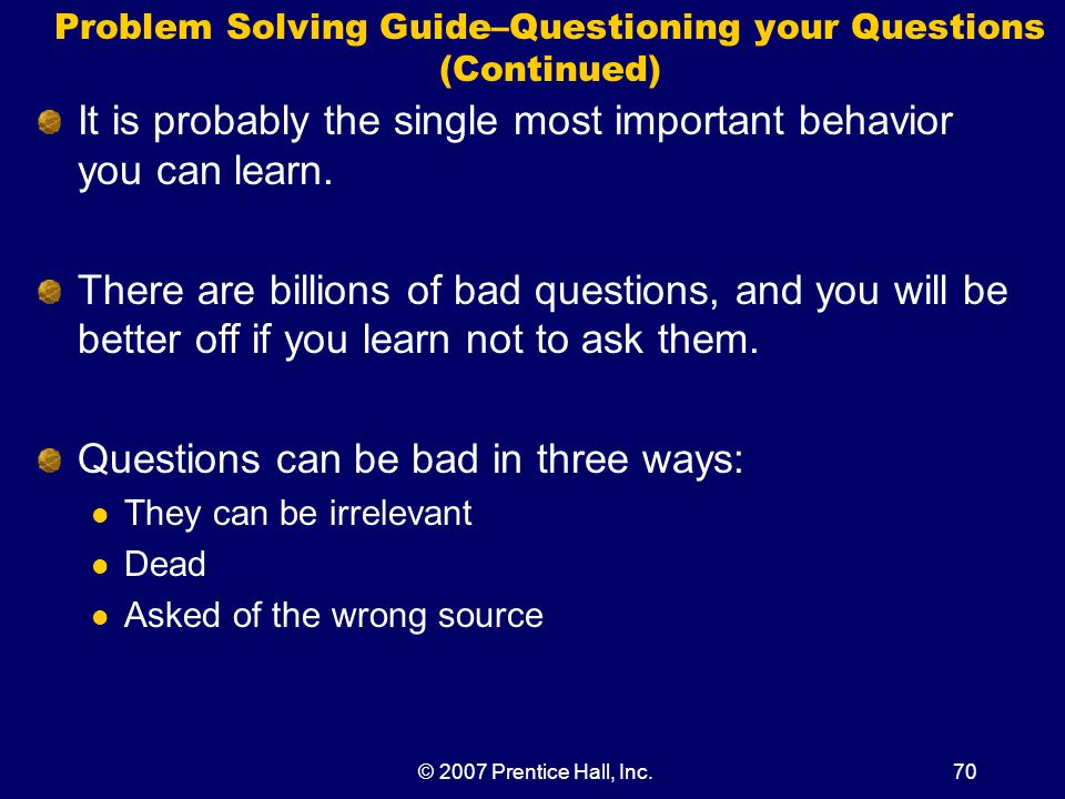 © 2007 Prentice Hall, Inc.70 Problem Solving Guide–Questioning your Questions (Continued) It is probably the single most important behavior you can learn.