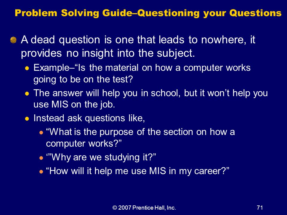 © 2007 Prentice Hall, Inc.71 Problem Solving Guide–Questioning your Questions A dead question is one that leads to nowhere, it provides no insight into the subject.