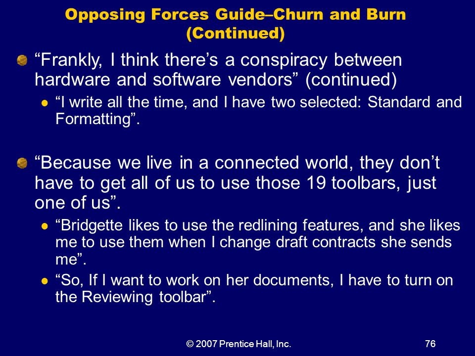 © 2007 Prentice Hall, Inc.76 Opposing Forces Guide–Churn and Burn (Continued) Frankly, I think there's a conspiracy between hardware and software vendors (continued) I write all the time, and I have two selected: Standard and Formatting .