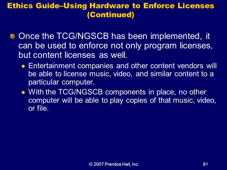 © 2007 Prentice Hall, Inc.81 Ethics Guide–Using Hardware to Enforce Licenses (Continued) Once the TCG/NGSCB has been implemented, it can be used to enforce not only program licenses, but content licenses as well.