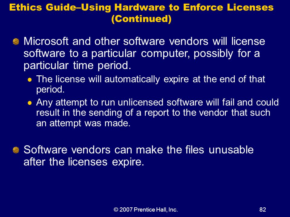 © 2007 Prentice Hall, Inc.82 Ethics Guide–Using Hardware to Enforce Licenses (Continued) Microsoft and other software vendors will license software to a particular computer, possibly for a particular time period.