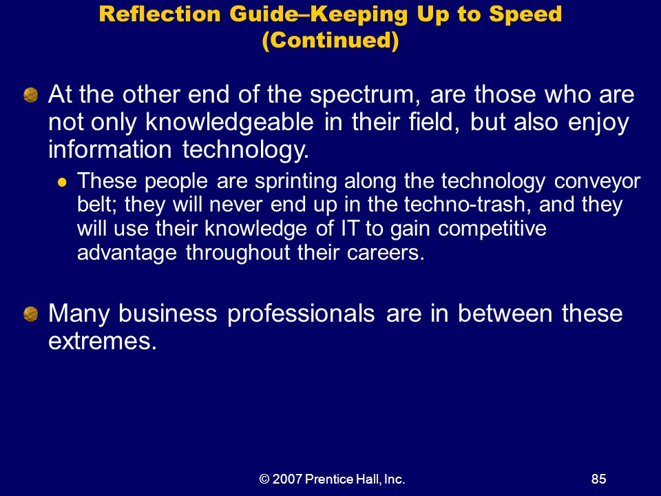 © 2007 Prentice Hall, Inc.85 Reflection Guide–Keeping Up to Speed (Continued) At the other end of the spectrum, are those who are not only knowledgeable in their field, but also enjoy information technology.