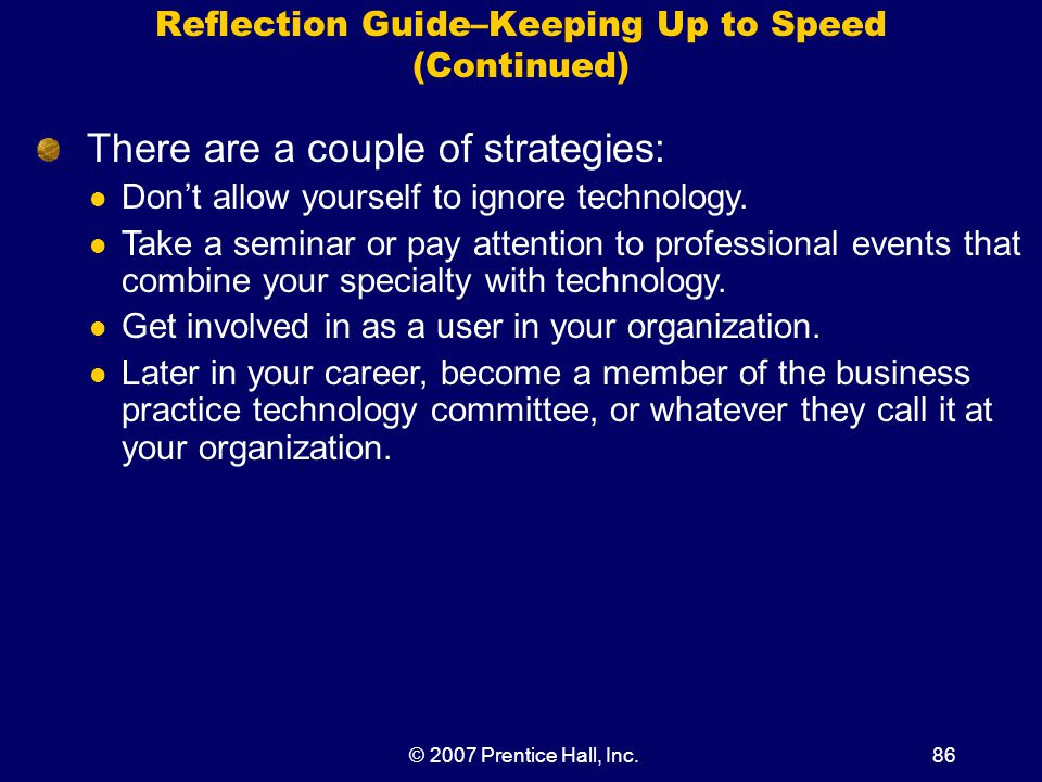 © 2007 Prentice Hall, Inc.86 Reflection Guide–Keeping Up to Speed (Continued) There are a couple of strategies: Don't allow yourself to ignore technology.