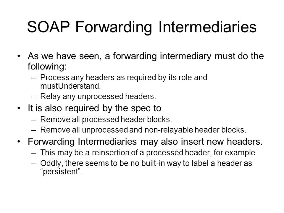 SOAP Forwarding Intermediaries As we have seen, a forwarding intermediary must do the following: –Process any headers as required by its role and mustUnderstand.