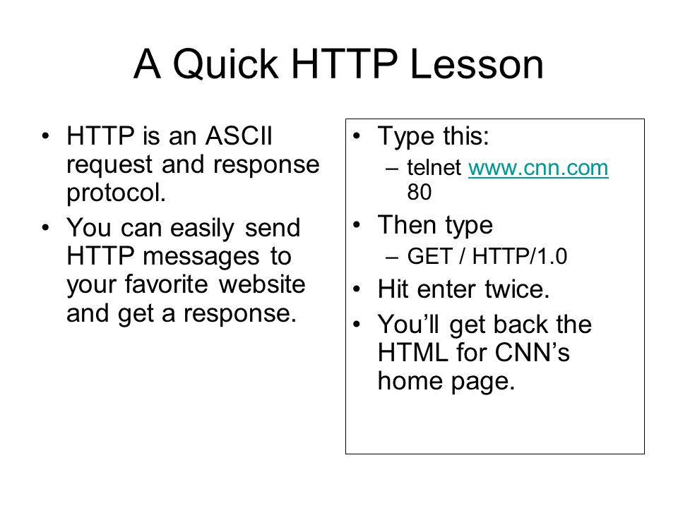 A Quick HTTP Lesson HTTP is an ASCII request and response protocol.