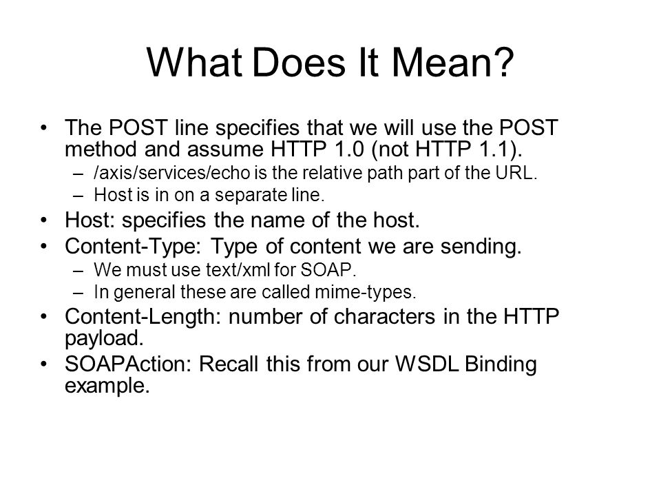 What Does It Mean? The POST line specifies that we will use the POST method and assume HTTP 1.0 (not HTTP 1.1). –/axis/services/echo is the relative p