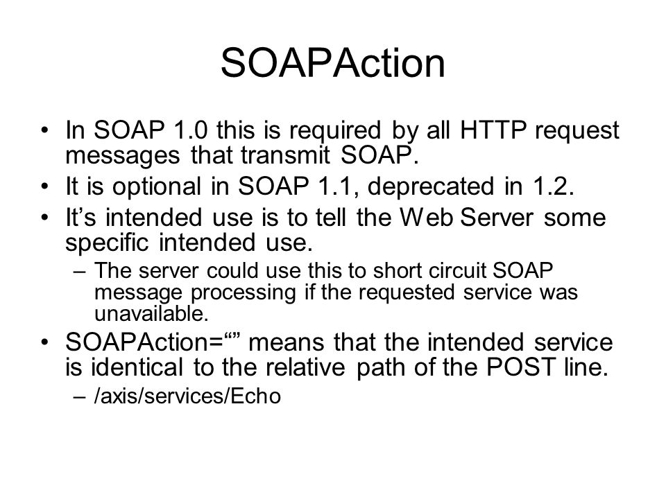 SOAPAction In SOAP 1.0 this is required by all HTTP request messages that transmit SOAP. It is optional in SOAP 1.1, deprecated in 1.2. It's intended
