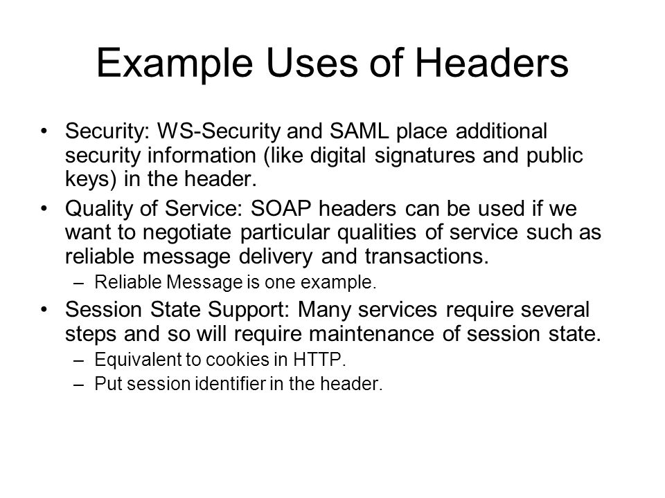 Example Uses of Headers Security: WS-Security and SAML place additional security information (like digital signatures and public keys) in the header.